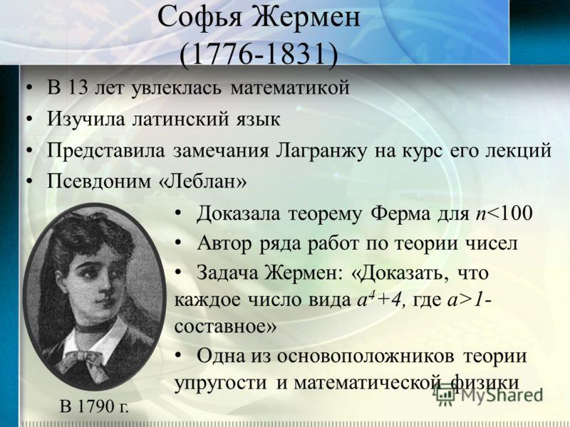 Софья Жермен (1776-1831) В 13 лет увлеклась математикой Изучила латинский язык Представила замечания Лагранжу на курс его лекций Псевдоним «Леблан» В 1790 г. Доказала теорему Ферма для n1- составное» Одна из основоположников теории упругости и матема