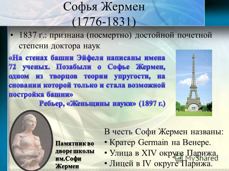 Софья Жермен (1776-1831) 1837 г.: признана (посмертно) достойной почетной степени доктора наук В честь Софи Жермен названы: Кратер Germain на Венере. Улица в XIV округе Парижа. Лицей в IV округе Парижа.