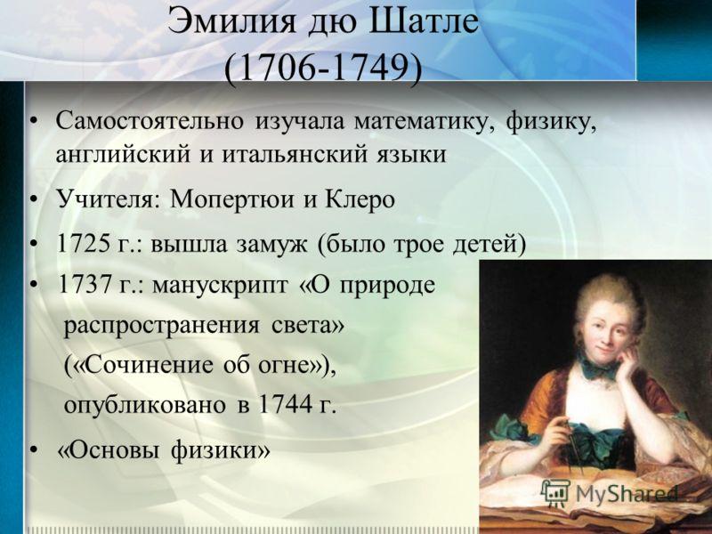 Эмилия дю Шатле (1706-1749) Самостоятельно изучала математику, физику, английский и итальянский языки Учителя: Мопертюи и Клеро 1725 г.: вышла замуж (было трое детей) 1737 г.: манускрипт «О природе распространения света» («Сочинение об огне»), опубли