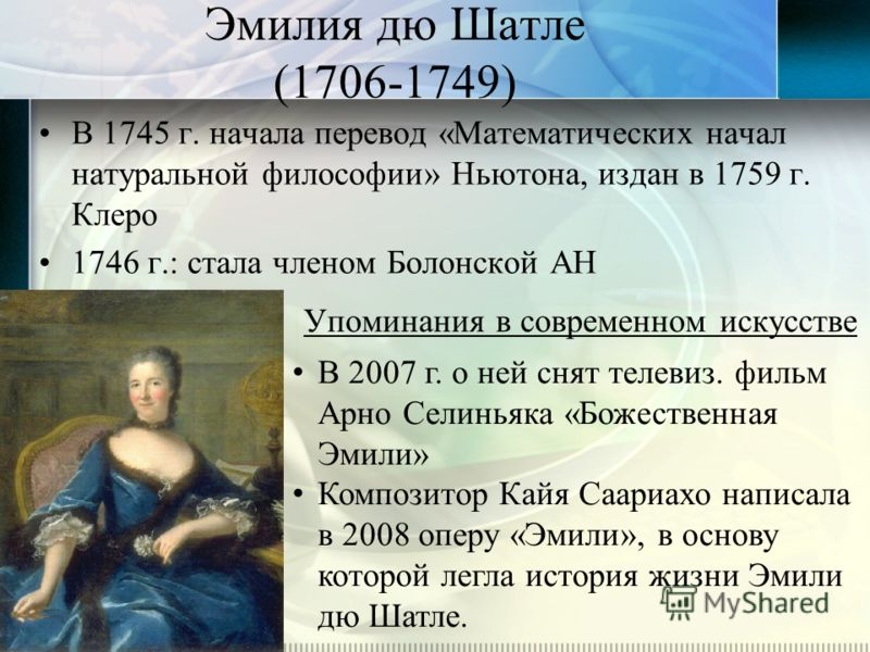 Эмилия дю Шатле (1706-1749) В 1745 г. начала перевод «Математических начал натуральной философии» Ньютона, издан в 1759 г. Клеро 1746 г.: стала членом Болонской АН Упоминания в современном искусстве В 2007 г. о ней снят телевиз. фильм Арно Селиньяка