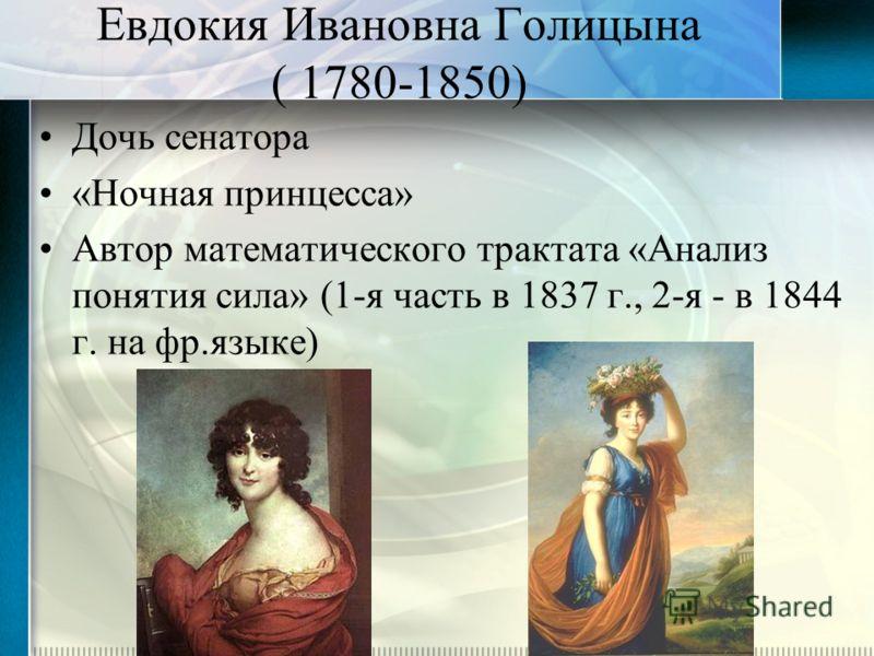 Евдокия Ивановна Голицына ( 1780-1850) Дочь сенатора «Ночная принцесса» Автор математического трактата «Анализ понятия сила» (1-я часть в 1837 г., 2-я - в 1844 г. на фр.языке)