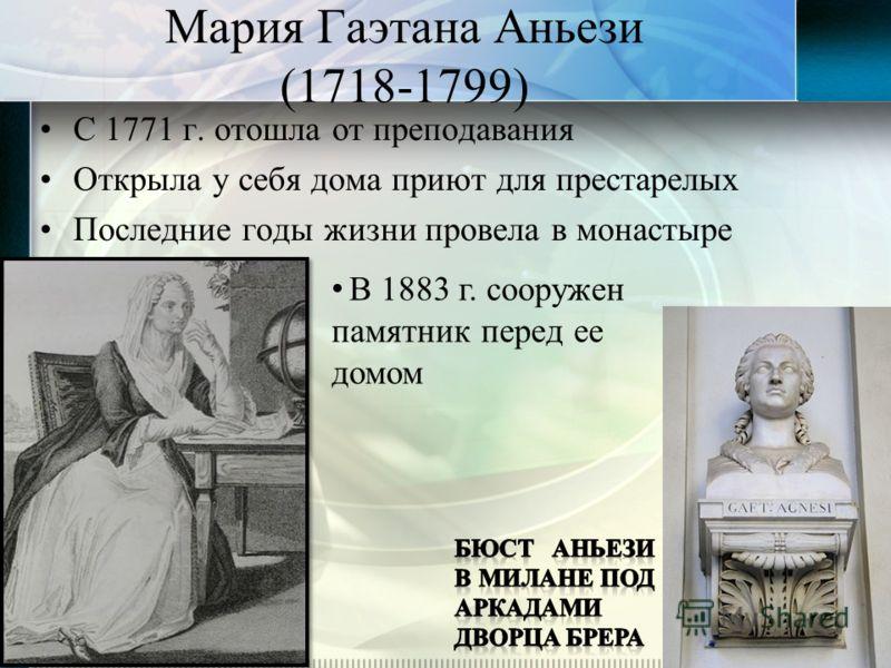 Мария Гаэтана Аньези (1718-1799) С 1771 г. отошла от преподавания Открыла у себя дома приют для престарелых Последние годы жизни провела в монастыре В 1883 г. сооружен памятник перед ее домом