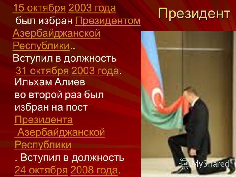 Президент 15 октября15 октября 2003 года2003 года был избран ПрезидентомПрезидентом Азербайджанской РеспубликиАзербайджанской Республики.. Вступил в должность 31 октября 2003 года.31 октября2003 года Ильхам Алиев во второй раз был избран на пост През