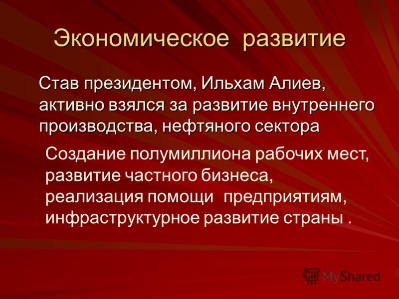 Экономическое развитие Став президентом, Ильхам Алиев, активно взялся за развитие внутреннего производства, нефтяного сектора Став президентом, Ильхам Алиев, активно взялся за развитие внутреннего производства, нефтяного сектора Создание полумиллиона