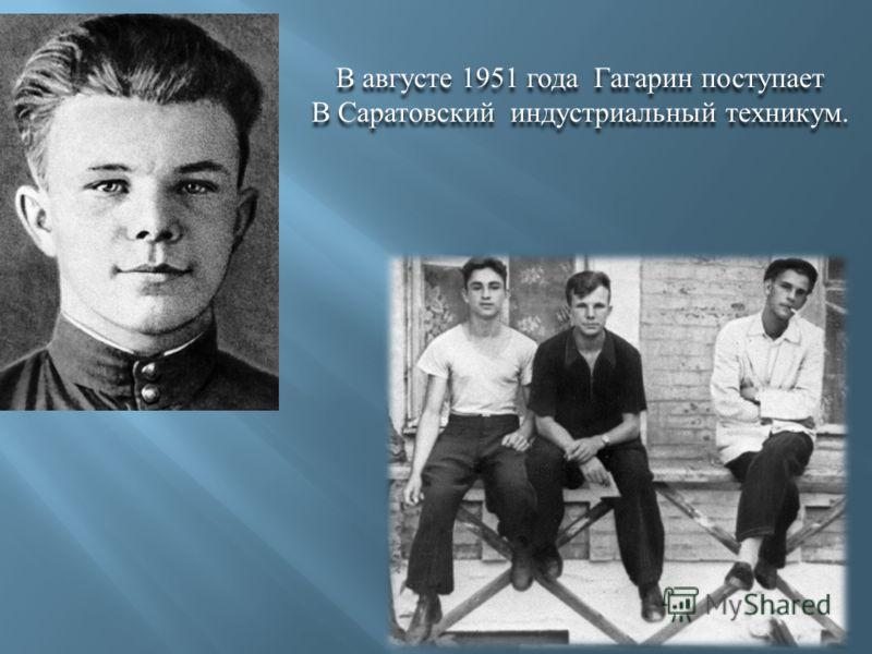В августе 1951 года Гагарин поступает В Саратовский индустриальный техникум. В августе 1951 года Гагарин поступает В Саратовский индустриальный техникум.