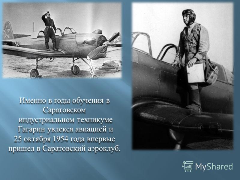 Именно в годы обучения в Саратовском индустриальном техникуме Гагарин увлекся авиацией и 25 октября 1954 года впервые пришел в Саратовский аэроклуб. Именно в годы обучения в Саратовском индустриальном техникуме Гагарин увлекся авиацией и 25 октября 1