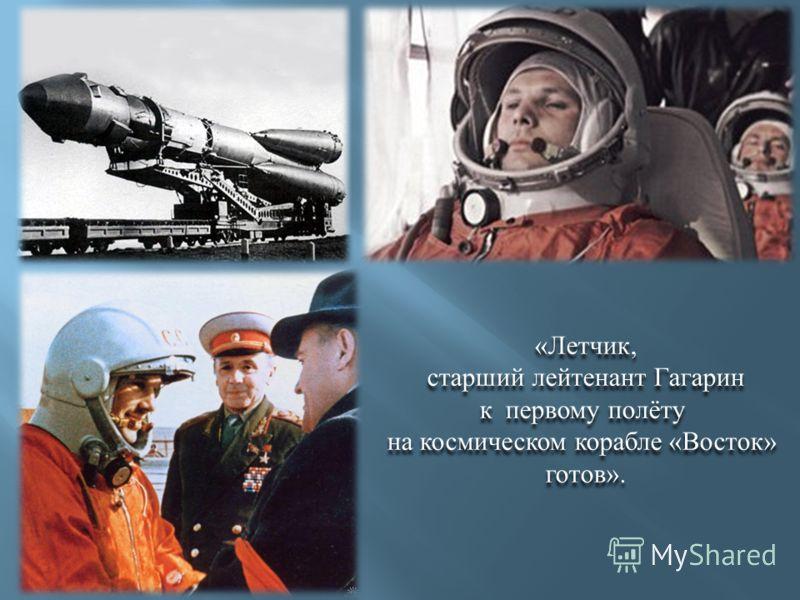 « Летчик, старший лейтенант Гагарин к первому полёту на космическом корабле « Восток » готов ». « Летчик, старший лейтенант Гагарин к первому полёту на космическом корабле « Восток » готов ».