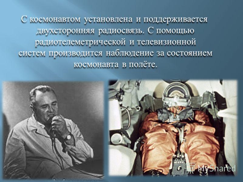 С космонавтом установлена и поддерживается двухсторонняя радиосвязь. С помощью радиотелеметрической и телевизионной систем производится наблюдение за состоянием космонавта в полёте. С космонавтом установлена и поддерживается двухсторонняя радиосвязь.