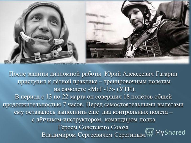 После защиты дипломной работы Юрий Алексеевич Гагарин приступил к лётной практике – тренировочным полетам на самолете « МиГ -15» ( УТИ ). В период с 13 по 22 марта он совершил 18 полётов общей продолжительностью 7 часов. Перед самостоятельными вылета