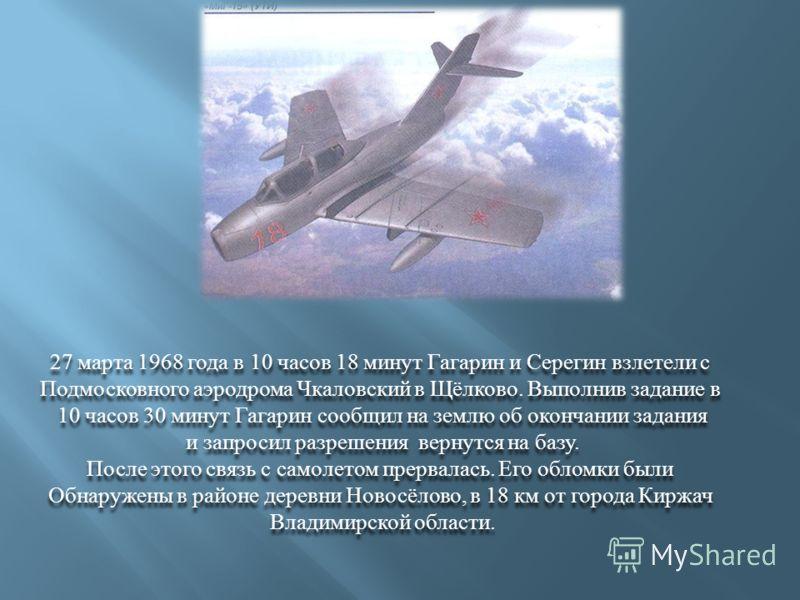 27 марта 1968 года в 10 часов 18 минут Гагарин и Серегин взлетели с Подмосковного аэродрома Чкаловский в Щёлково. Выполнив задание в 10 часов 30 минут Гагарин сообщил на землю об окончании задания и запросил разрешения вернутся на базу. После этого с