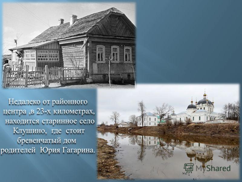 Недалеко от районного центра, в 23- х километрах, находится старинное село Клушино, где стоит бревенчатый дом родителей Юрия Гагарина. Недалеко от районного центра, в 23- х километрах, находится старинное село Клушино, где стоит бревенчатый дом родит