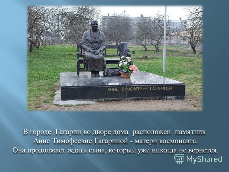 В городе Гагарин во дворе дома расположен памятник Анне Тимофеевне Гагариной - матери космонавта. Она продолжает ждать сына, который уже никогда не вернется. В городе Гагарин во дворе дома расположен памятник Анне Тимофеевне Гагариной - матери космон