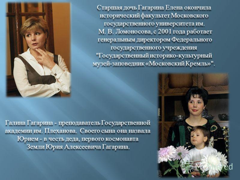 Старшая дочь Гагарина Елена окончила исторический факультет Московского государственного университета им. М. В. Ломоносова, с 2001 года работает генеральным директором Федерального государственного учреждения
