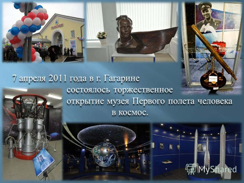 7 апреля 2011 года в г. Гагарине состоялось торжественное открытие музея Первого полета человека в космос. 7 апреля 2011 года в г. Гагарине состоялось торжественное открытие музея Первого полета человека в космос.