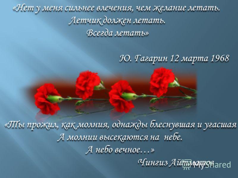 «Нет у меня сильнее влечения, чем желание летать. Летчик должен летать. Всегда летать» Ю. Гагарин 12 марта 1968 «Нет у меня сильнее влечения, чем желание летать. Летчик должен летать. Всегда летать» Ю. Гагарин 12 марта 1968 «Ты прожил, как молния, од