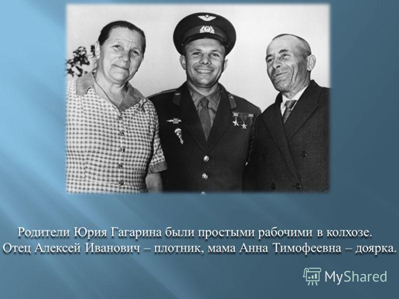 Родители Юрия Гагарина были простыми рабочими в колхозе. Отец Алексей Иванович – плотник, мама Анна Тимофеевна – доярка. Родители Юрия Гагарина были простыми рабочими в колхозе. Отец Алексей Иванович – плотник, мама Анна Тимофеевна – доярка.