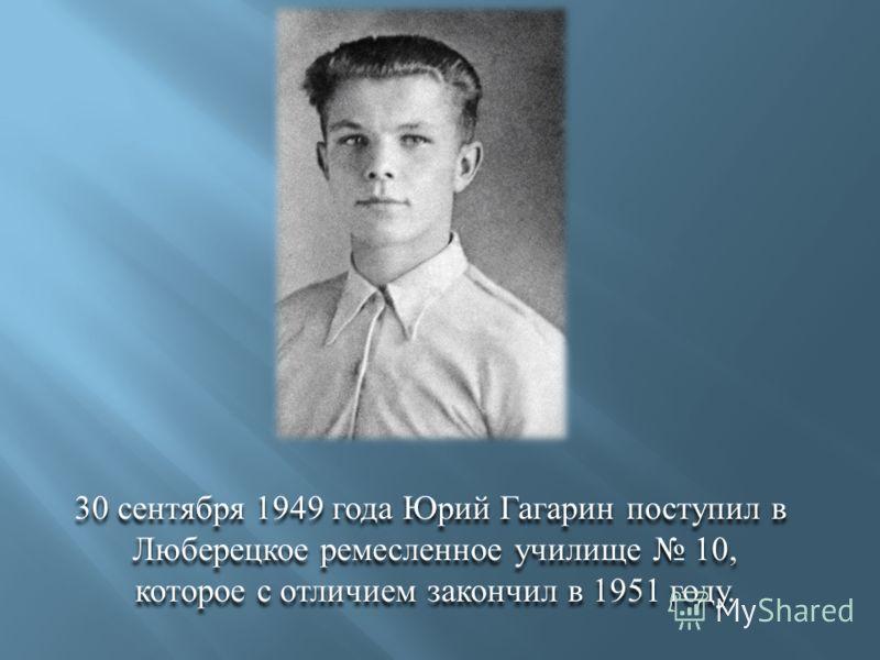 30 сентября 1949 года Юрий Гагарин поступил в Люберецкое ремесленное училище 10, которое с отличием закончил в 1951 году. 30 сентября 1949 года Юрий Гагарин поступил в Люберецкое ремесленное училище 10, которое с отличием закончил в 1951 году.