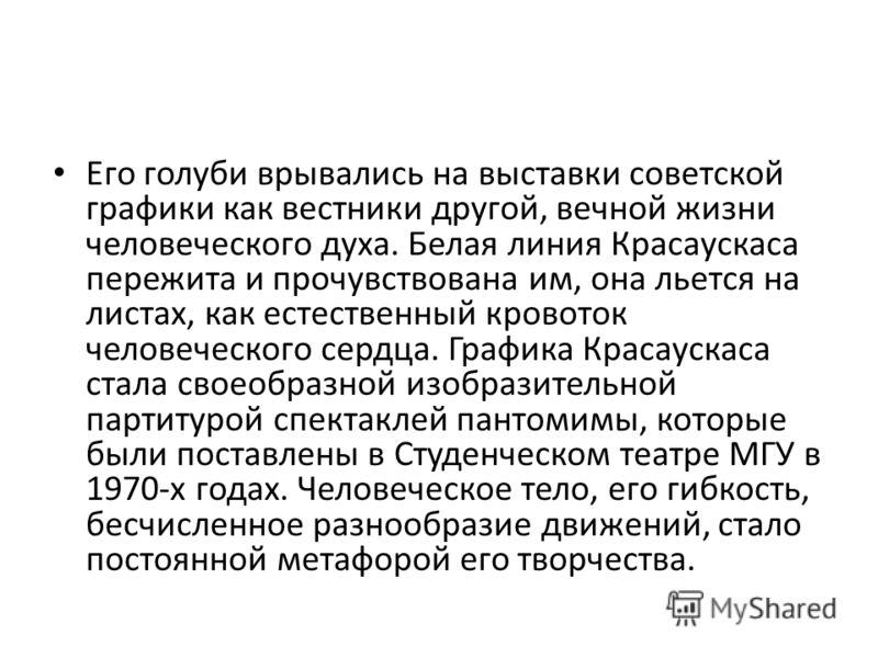 Его голуби врывались на выставки советской графики как вестники другой, вечной жизни человеческого духа. Белая линия Красаускаса пережита и прочувствована им, она льется на листах, как естественный кровоток человеческого сердца. Графика Красаускаса с