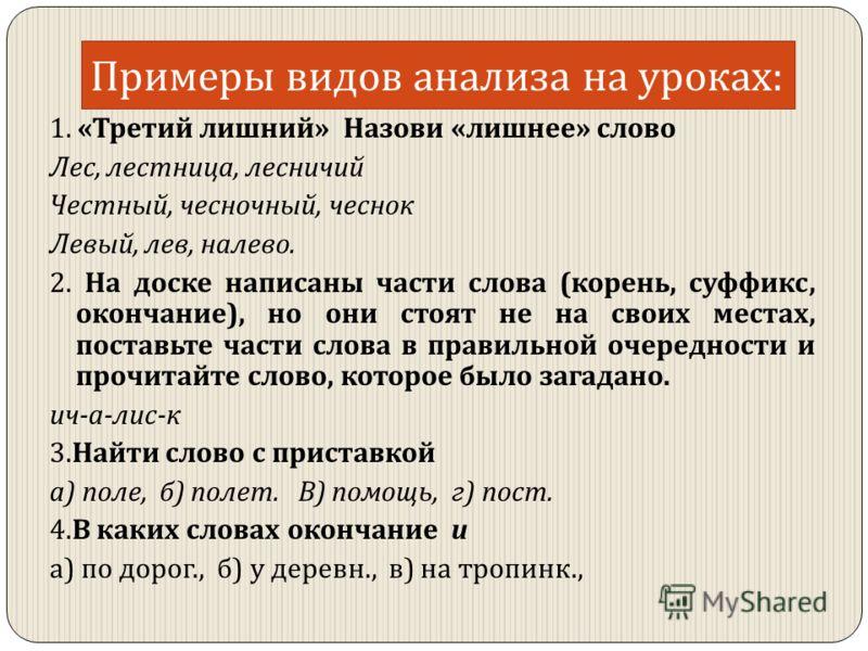 Примеры видов анализа на уроках : 1. « Третий лишний » Назови « лишнее » слово Лес, лестница, лесничий Честный, чесночный, чеснок Левый, лев, налево. 2. На доске написаны части слова ( корень, суффикс, окончание ), но они стоят не на своих местах, по
