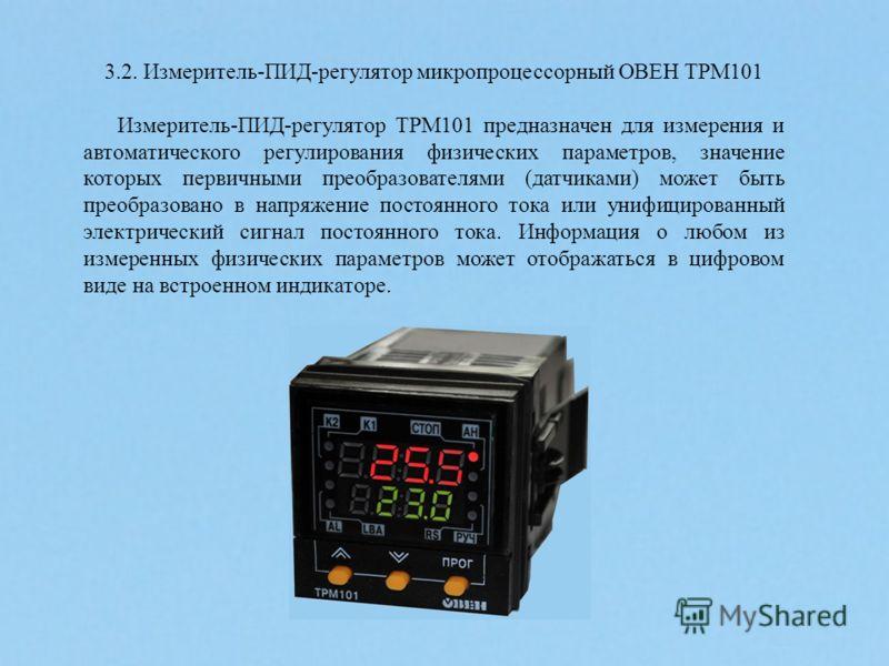 3.2. Измеритель-ПИД-регулятор микропроцессорный ОВЕН ТРМ101 Измеритель-ПИД-регулятор ТРМ101 предназначен для измерения и автоматического регулирования физических параметров, значение которых первичными преобразователями (датчиками) может быть преобра