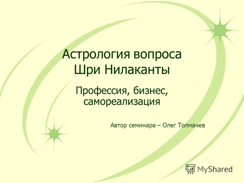 Астрология вопроса Шри Нилаканты Профессия, бизнес, самореализация Автор семинара – Олег Толмачев