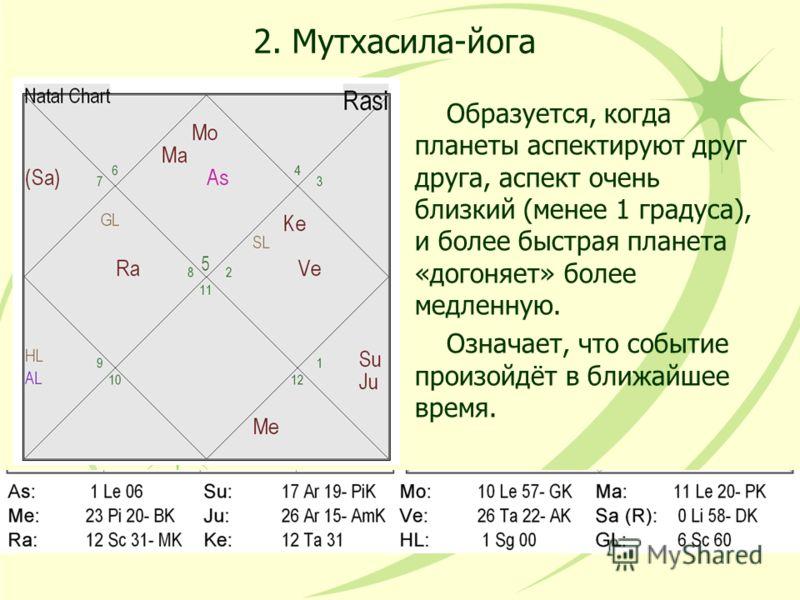 2. Мутхасила-йога Образуется, когда планеты аспектируют друг друга, аспект очень близкий (менее 1 градуса), и более быстрая планета «догоняет» более медленную. Означает, что событие произойдёт в ближайшее время.