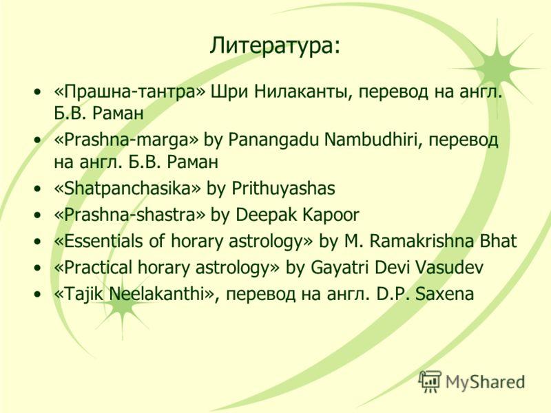 Литература: «Прашна-тантра» Шри Нилаканты, перевод на англ. Б.В. Раман «Prashna-marga» by Panangadu Nambudhiri, перевод на англ. Б.В. Раман «Shatpanchasika» by Prithuyashas «Prashna-shastra» by Deepak Kapoor «Essentials of horary astrology» by M. Ram