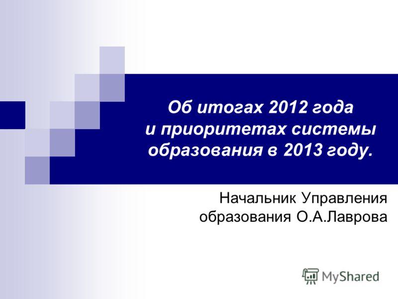 Об итогах 2012 года и приоритетах системы образования в 2013 году. Начальник Управления образования О.А.Лаврова
