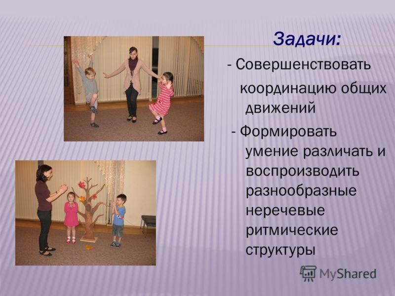 Задачи: - Совершенствовать координацию общих движений - Формировать умение различать и воспроизводить разнообразные неречевые ритмические структуры