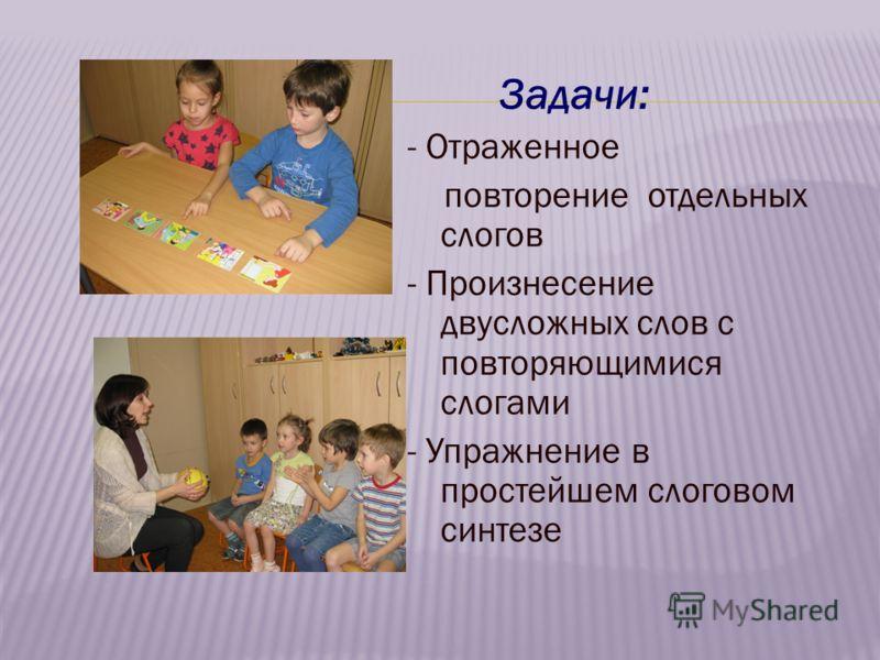 Задачи: - Отраженное повторение отдельных слогов - Произнесение двусложных слов с повторяющимися слогами - Упражнение в простейшем слоговом синтезе