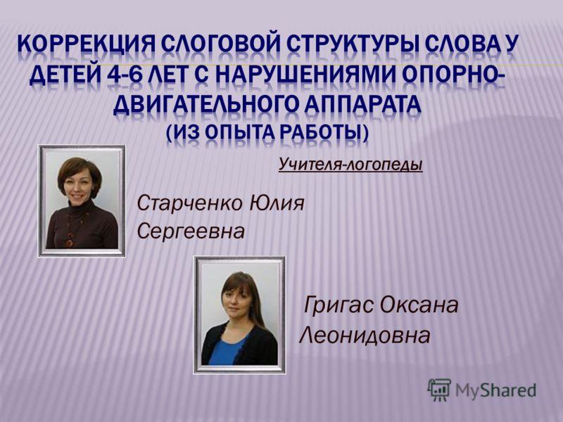 Учителя-логопеды Григас Оксана Леонидовна Старченко Юлия Сергеевна