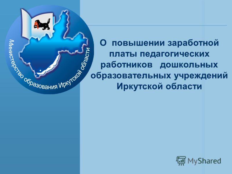 О повышении заработной платы педагогических работников дошкольных образовательных учреждений Иркутской области