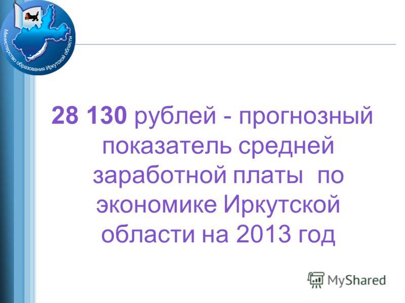 28 130 рублей - прогнозный показатель средней заработной платы по экономике Иркутской области на 2013 год