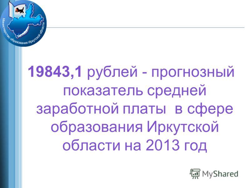19843,1 рублей - прогнозный показатель средней заработной платы в сфере образования Иркутской области на 2013 год