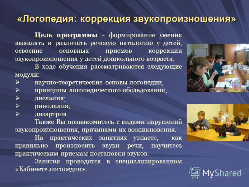 «Логопедия: коррекция звукопроизношения» Цель программы - формирование умения выявлять и различать речевую патологию у детей, освоение основных приемов коррекции звукопроизношения у детей дошкольного возраста. В ходе обучения рассматриваются следующи