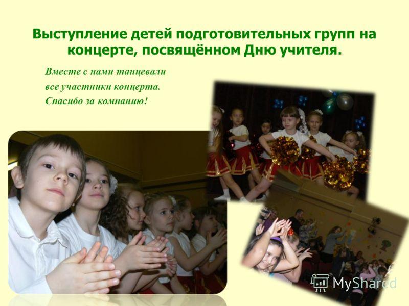 Выступление детей подготовительных групп на концерте, посвящённом Дню учителя. Вместе с нами танцевали все участники концерта. Спасибо за компанию!