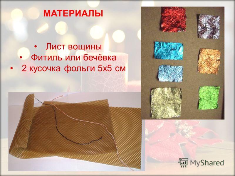 МАТЕРИАЛЫ Лист вощины Фитиль или бечёвка 2 кусочка фольги 5х5 см