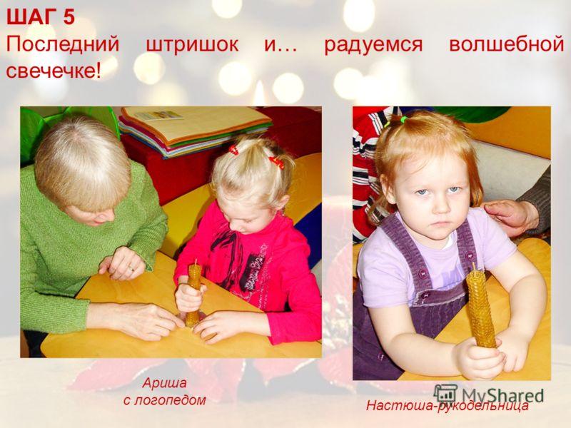 ШАГ 5 Последний штришок и… радуемся волшебной свечечке! Настюша-рукодельница Ариша с логопедом