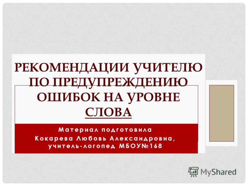 Материал подготовила Кокарева Любовь Александровна, учитель-логопед МБОУ168 РЕКОМЕНДАЦИИ УЧИТЕЛЮ ПО ПРЕДУПРЕЖДЕНИЮ ОШИБОК НА УРОВНЕ СЛОВА