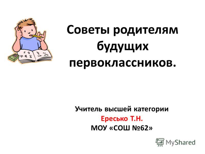 Советы родителям будущих первоклассников. Учитель высшей категории Ересько Т.Н. МОУ «СОШ 62»