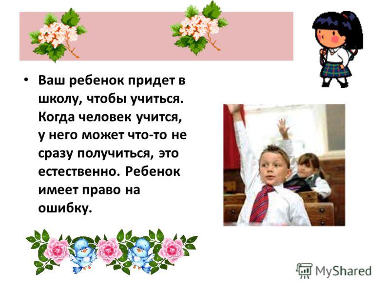 Ваш ребенок придет в школу, чтобы учиться. Когда человек учится, у него может что-то не сразу получиться, это естественно. Ребенок имеет право на ошибку.