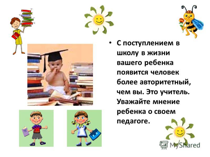 С поступлением в школу в жизни вашего ребенка появится человек более авторитетный, чем вы. Это учитель. Уважайте мнение ребенка о своем педагоге.