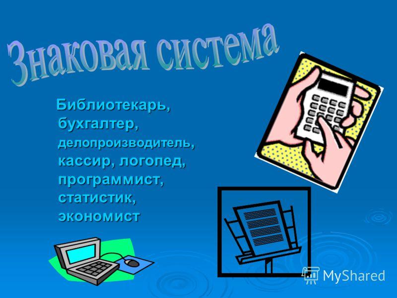 Библиотекарь, бухгалтер, делопроизводитель, кассир, логопед, программист, статистик, экономист Библиотекарь, бухгалтер, делопроизводитель, кассир, логопед, программист, статистик, экономист