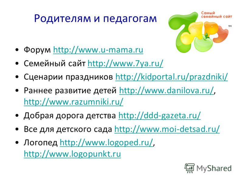 Форум http://www.u-mama.ruhttp://www.u-mama.ru Семейный сайт http://www.7ya.ru/http://www.7ya.ru/ Сценарии праздников http://kidportal.ru/prazdniki/http://kidportal.ru/prazdniki/ Раннее развитие детей http://www.danilova.ru/, http://www.razumniki.ru/