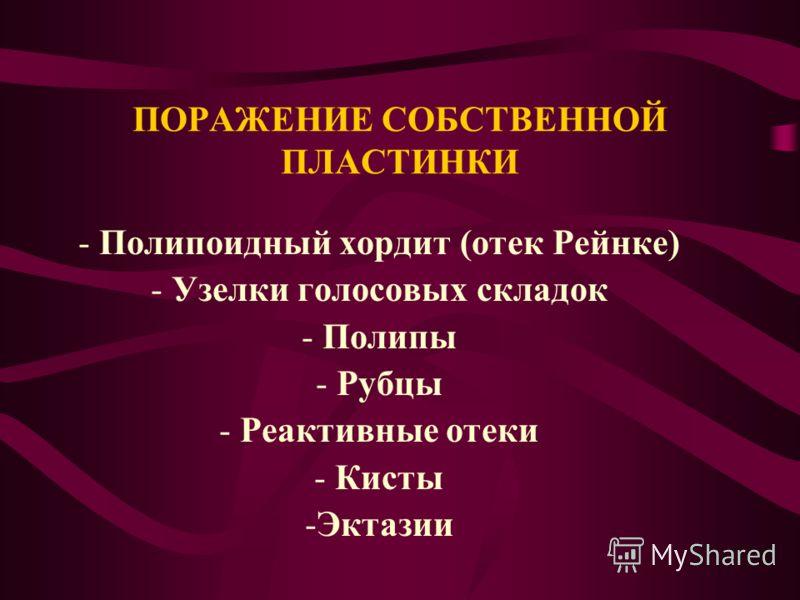 ПОРАЖЕНИЕ СОБСТВЕННОЙ ПЛАСТИНКИ - Полипоидный хордит (отек Рейнке) - Узелки голосовых складок - Полипы - Рубцы - Реактивные отеки - Кисты -Эктазии