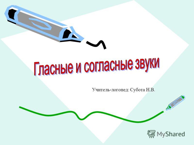Учитель-логопед: Субота Н.В.