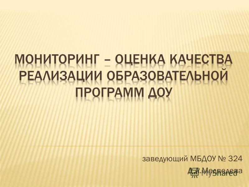 заведующий МБДОУ 324 Д.А.Медведева