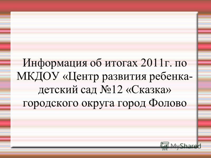 Информация об итогах 2011г. по МКДОУ «Центр развития ребенка- детский сад 12 «Сказка» городского округа город Фолово