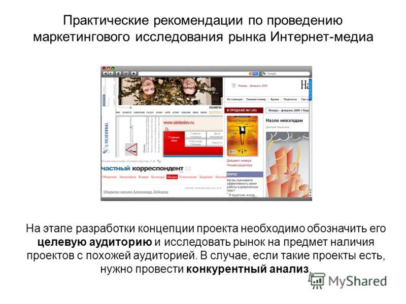 Практические рекомендации по проведению маркетингового исследования рынка Интернет-медиа На этапе разработки концепции проекта необходимо обозначить его целевую аудиторию и исследовать рынок на предмет наличия проектов с похожей аудиторией. В случае,