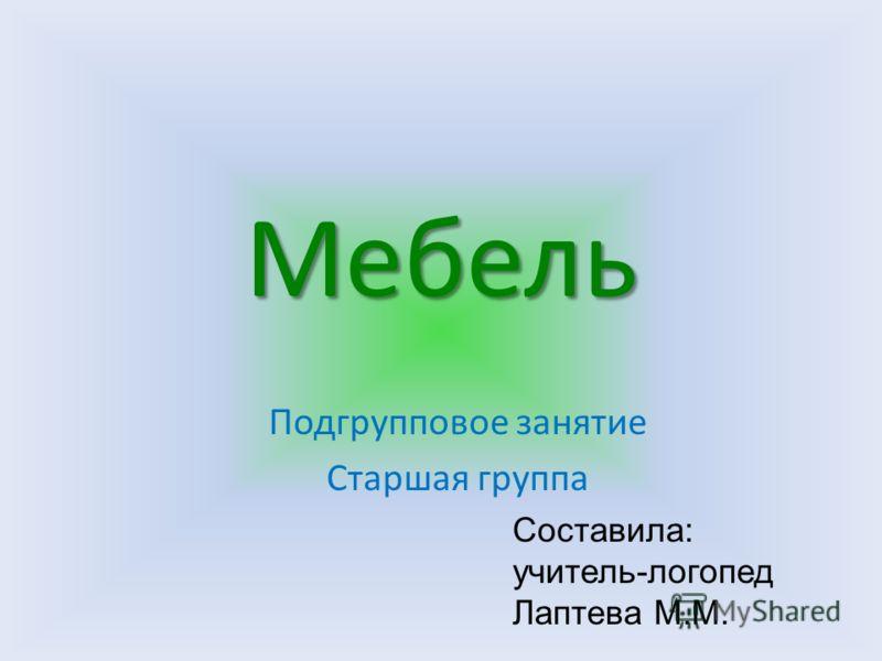 Мебель Подгрупповое занятие Старшая группа Составила: учитель-логопед Лаптева М.М.